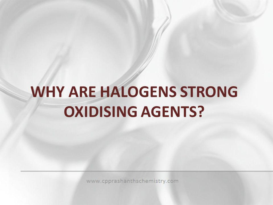 WHY ARE HALOGENS STRONG OXIDISING AGENTS