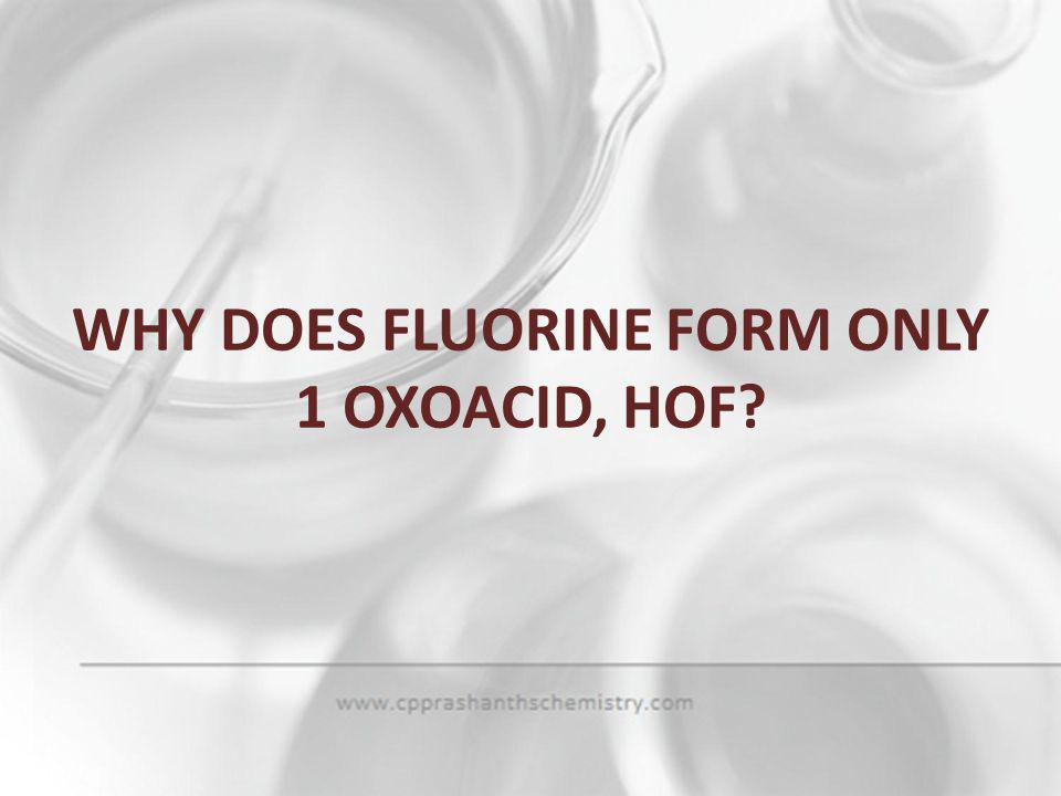 WHY DOES FLUORINE FORM ONLY 1 OXOACID, HOF
