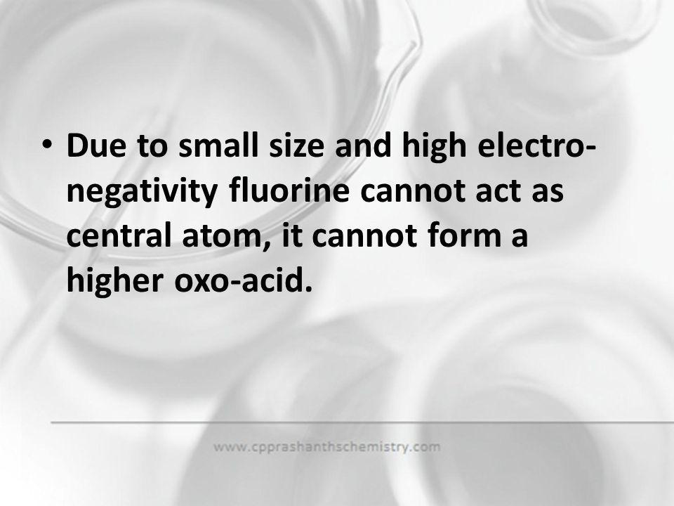 Due to small size and high electro-negativity fluorine cannot act as central atom, it cannot form a higher oxo-acid.
