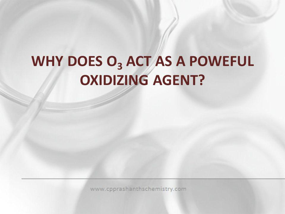 WHY DOES O3 ACT AS A POWEFUL OXIDIZING AGENT