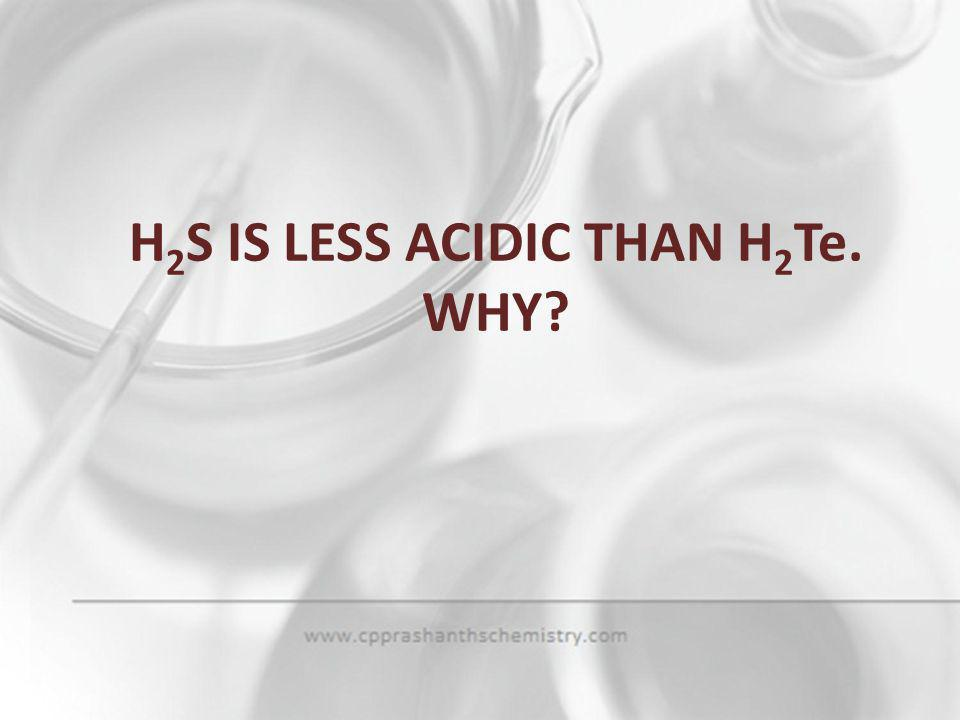 H2S IS LESS ACIDIC THAN H2Te. WHY