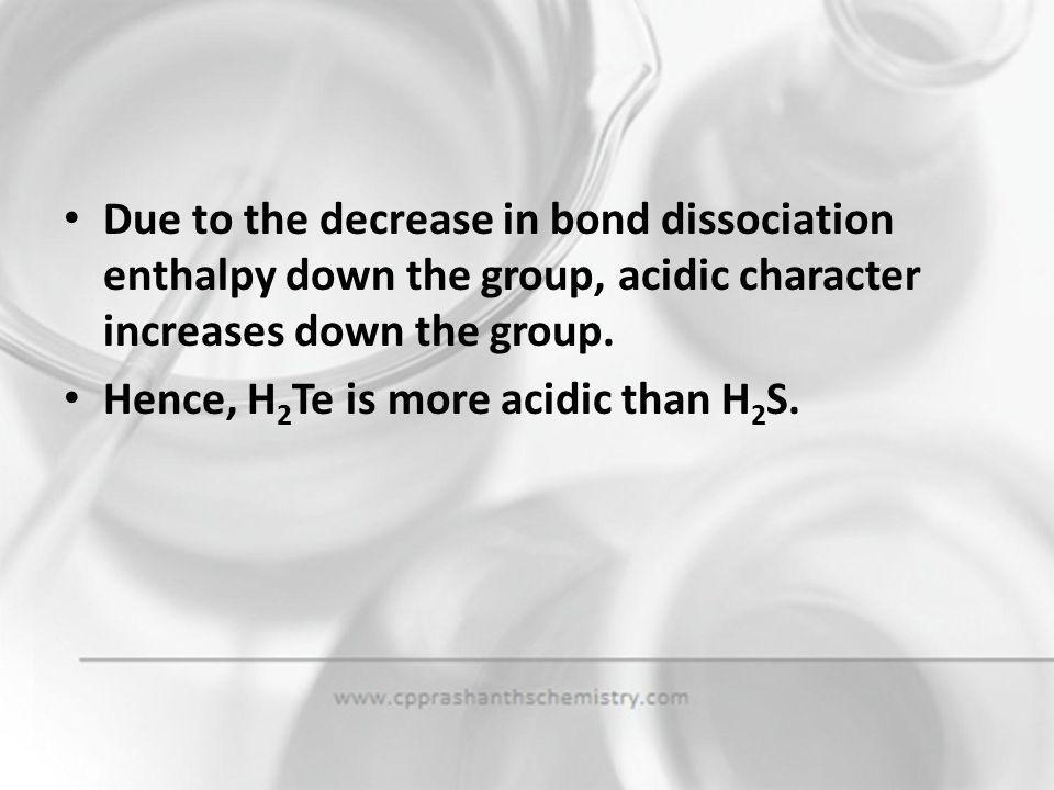 Due to the decrease in bond dissociation enthalpy down the group, acidic character increases down the group.