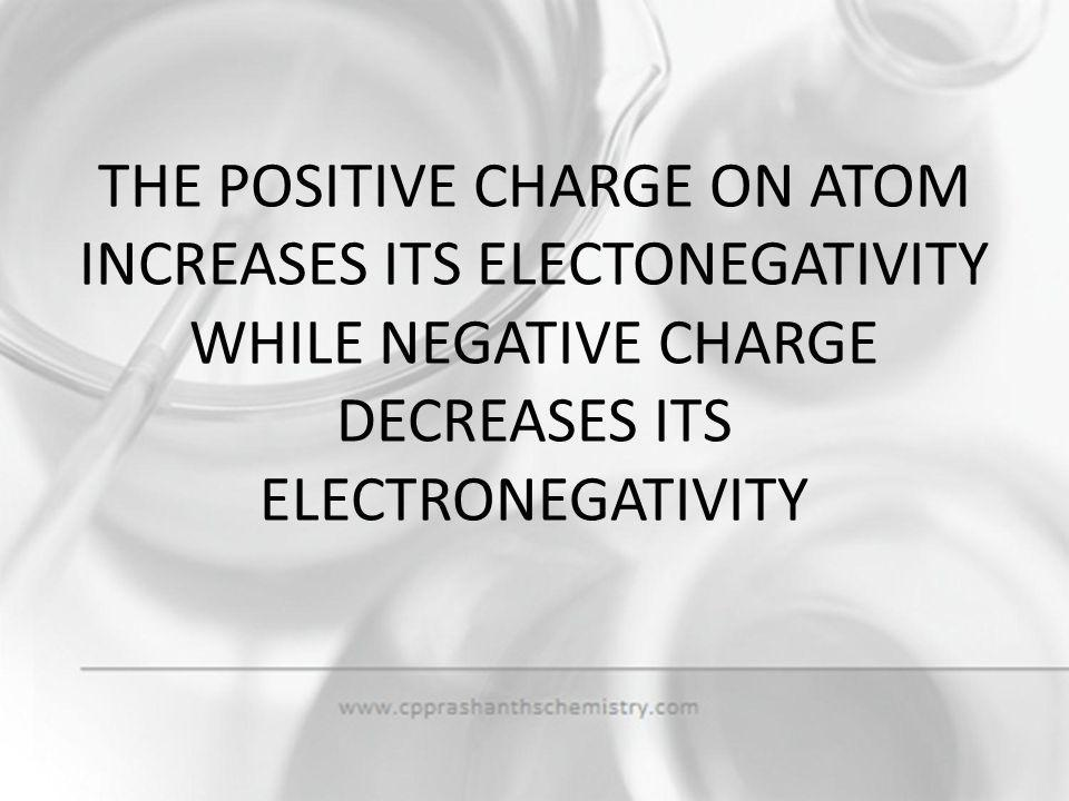 THE POSITIVE CHARGE ON ATOM INCREASES ITS ELECTONEGATIVITY WHILE NEGATIVE CHARGE DECREASES ITS ELECTRONEGATIVITY