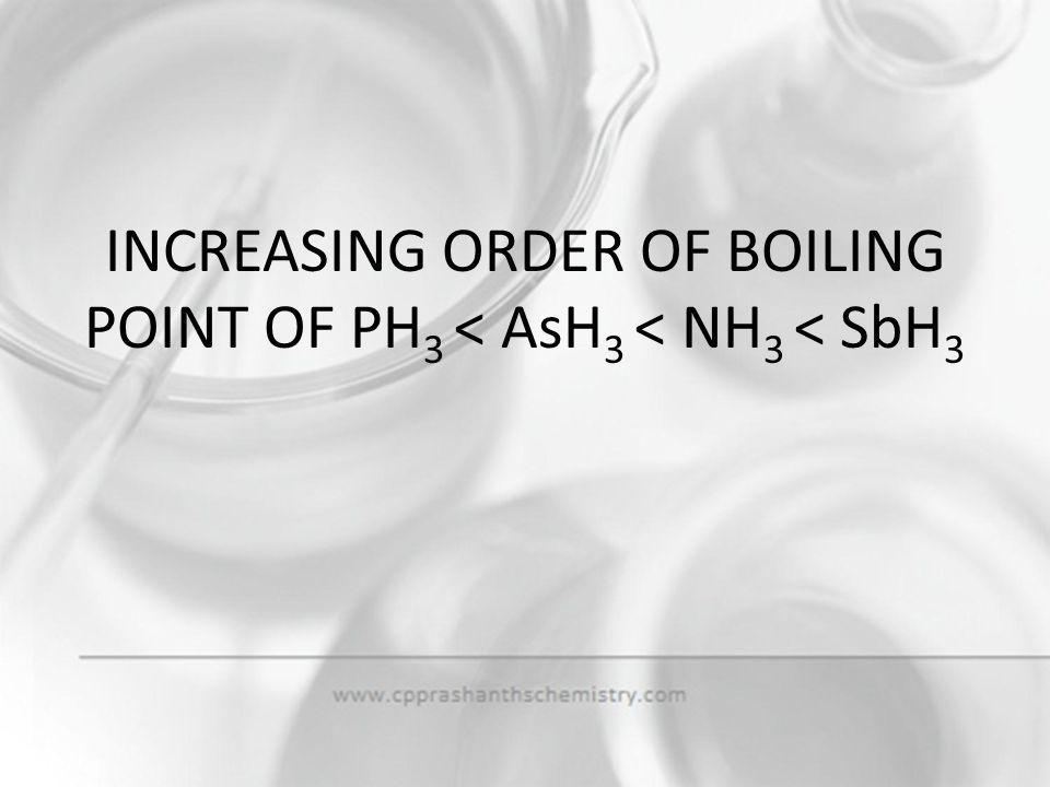 INCREASING ORDER OF BOILING POINT OF PH3 < AsH3 < NH3 < SbH3
