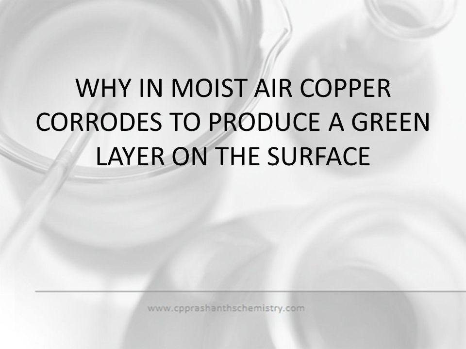 WHY IN MOIST AIR COPPER CORRODES TO PRODUCE A GREEN LAYER ON THE SURFACE