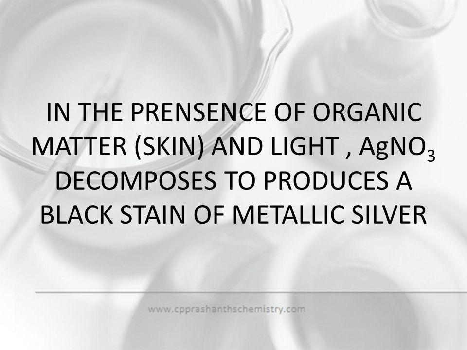 IN THE PRENSENCE OF ORGANIC MATTER (SKIN) AND LIGHT , AgNO3 DECOMPOSES TO PRODUCES A BLACK STAIN OF METALLIC SILVER