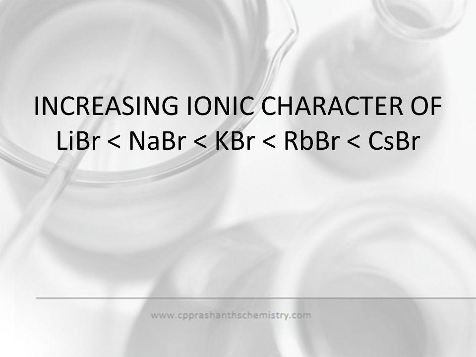 INCREASING IONIC CHARACTER OF LiBr < NaBr < KBr < RbBr < CsBr