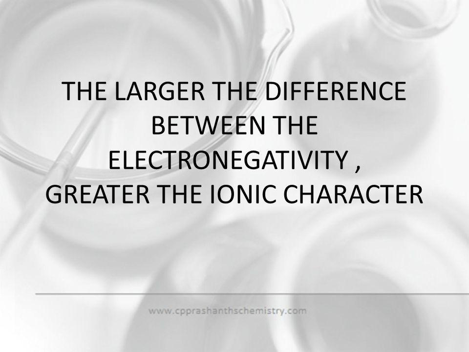 THE LARGER THE DIFFERENCE BETWEEN THE ELECTRONEGATIVITY , GREATER THE IONIC CHARACTER