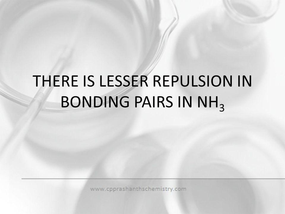 THERE IS LESSER REPULSION IN BONDING PAIRS IN NH3