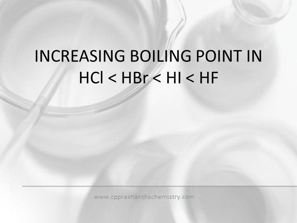 INCREASING BOILING POINT IN HCl < HBr < HI < HF