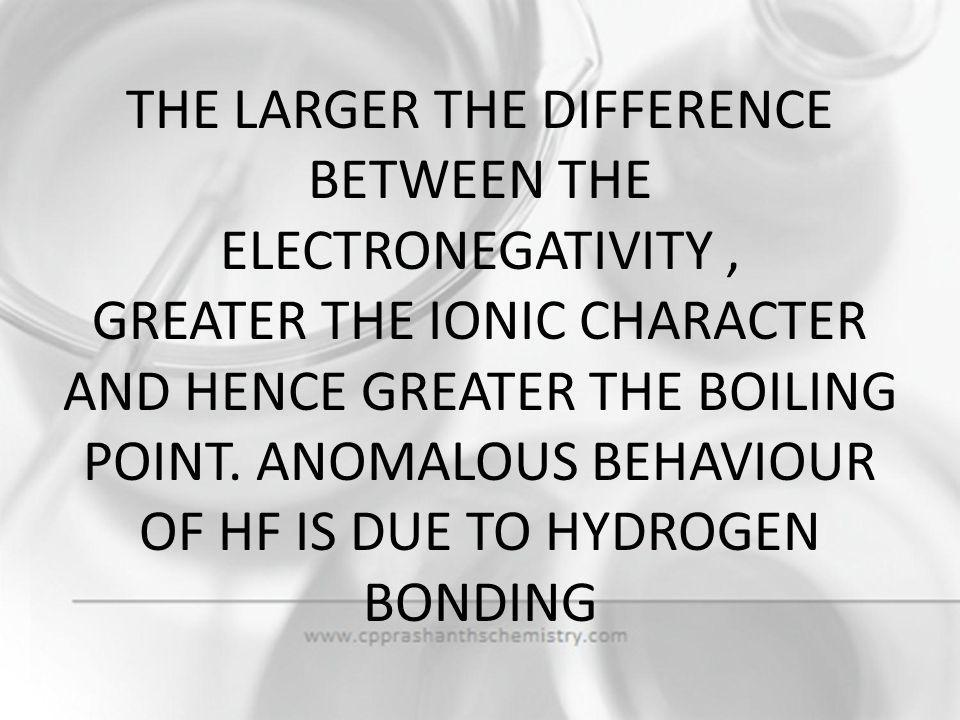 THE LARGER THE DIFFERENCE BETWEEN THE ELECTRONEGATIVITY , GREATER THE IONIC CHARACTER AND HENCE GREATER THE BOILING POINT.