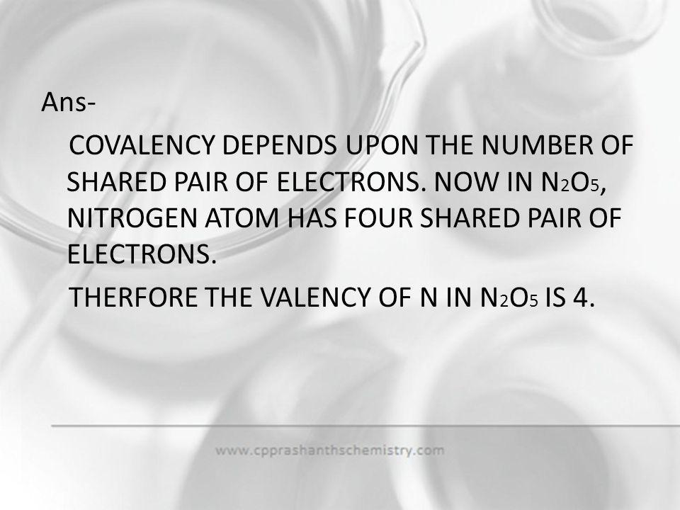 Ans- COVALENCY DEPENDS UPON THE NUMBER OF SHARED PAIR OF ELECTRONS
