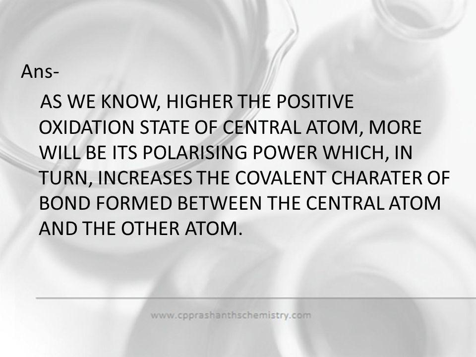 Ans- AS WE KNOW, HIGHER THE POSITIVE OXIDATION STATE OF CENTRAL ATOM, MORE WILL BE ITS POLARISING POWER WHICH, IN TURN, INCREASES THE COVALENT CHARATER OF BOND FORMED BETWEEN THE CENTRAL ATOM AND THE OTHER ATOM.