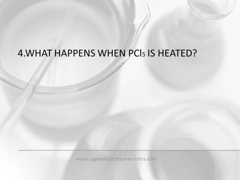4.WHAT HAPPENS WHEN PCl5 IS HEATED