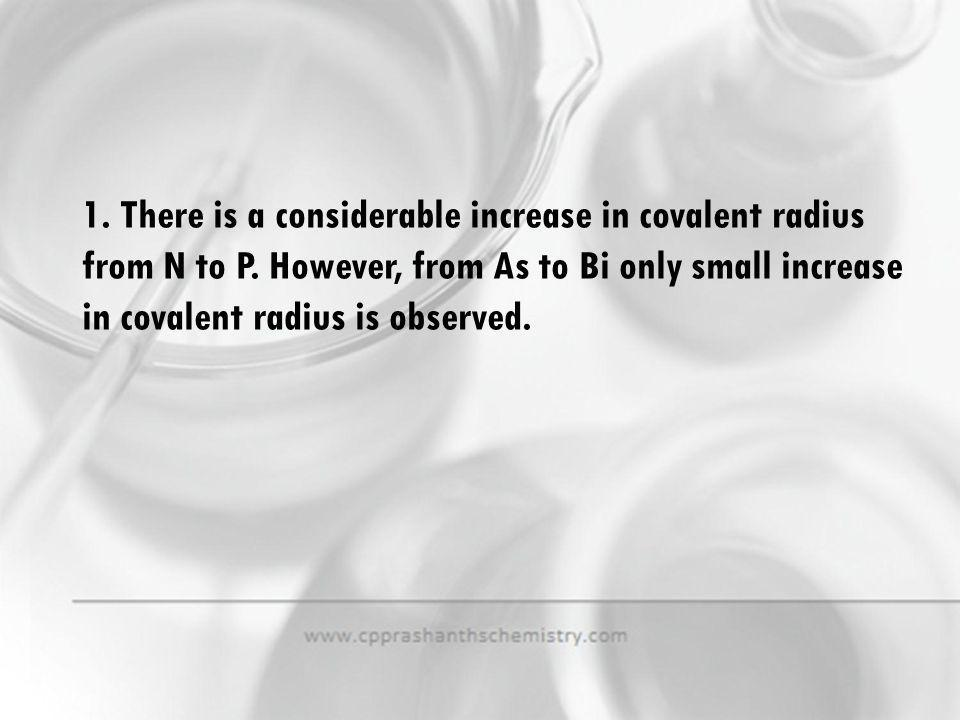 1. There is a considerable increase in covalent radius from N to P