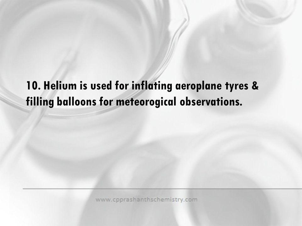 10. Helium is used for inflating aeroplane tyres & filling balloons for meteorogical observations.