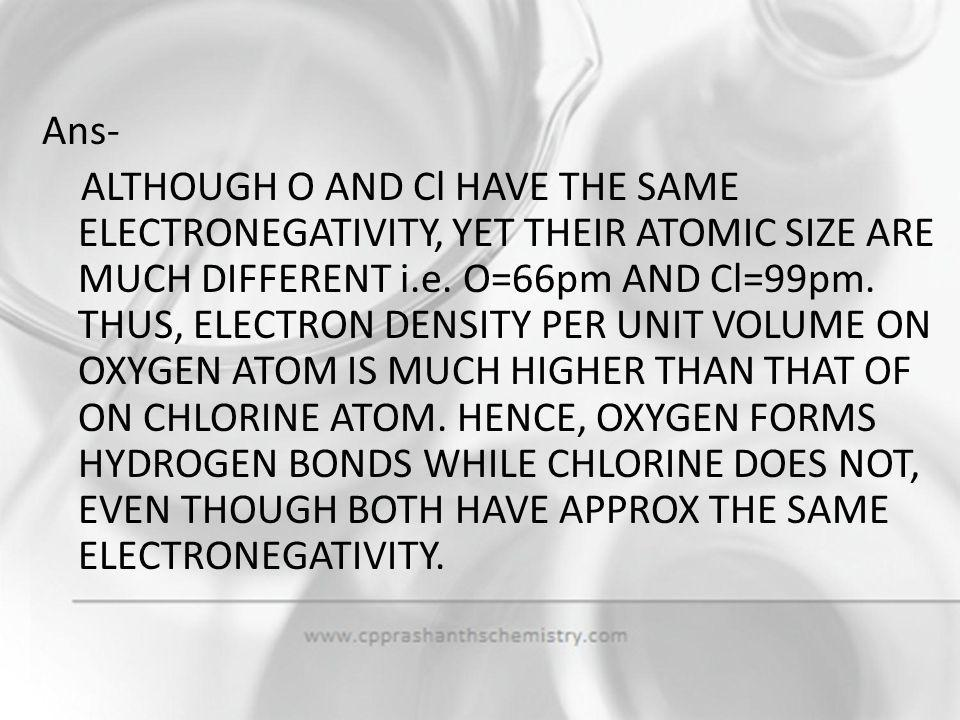 Ans- ALTHOUGH O AND Cl HAVE THE SAME ELECTRONEGATIVITY, YET THEIR ATOMIC SIZE ARE MUCH DIFFERENT i.e.