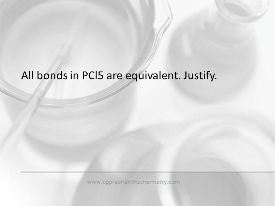 All bonds in PCl5 are equivalent. Justify.