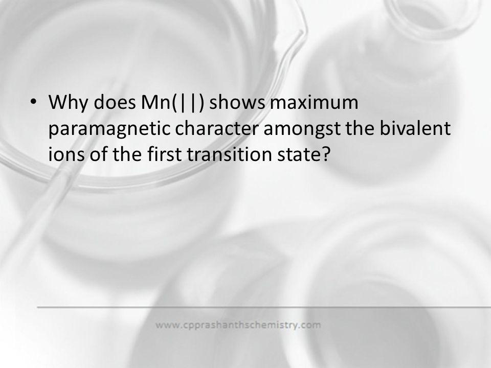 Why does Mn(||) shows maximum paramagnetic character amongst the bivalent ions of the first transition state