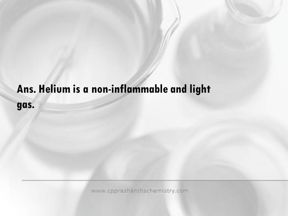 Ans. Helium is a non-inflammable and light