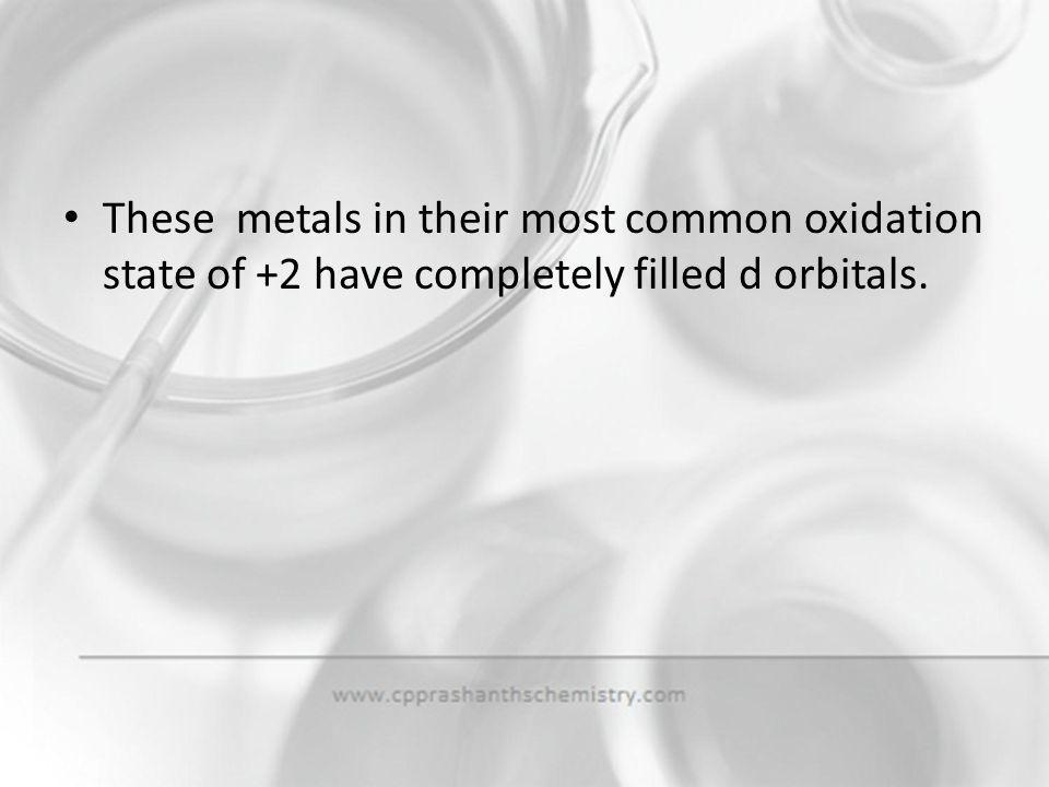 These metals in their most common oxidation state of +2 have completely filled d orbitals.