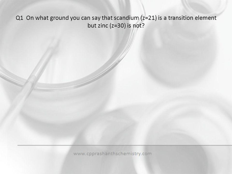 Q1 On what ground you can say that scandium (z=21) is a transition element but zinc (z=30) is not