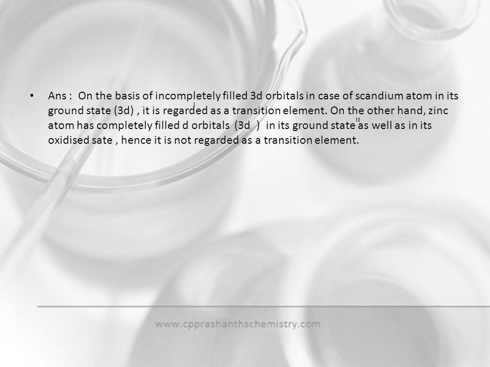 Ans : On the basis of incompletely filled 3d orbitals in case of scandium atom in its ground state (3d) , it is regarded as a transition element. On the other hand, zinc atom has completely filled d orbitals (3d ) in its ground state as well as in its oxidised sate , hence it is not regarded as a transition element.