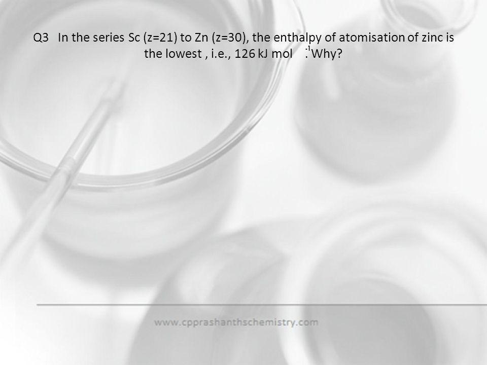 Q3 In the series Sc (z=21) to Zn (z=30), the enthalpy of atomisation of zinc is the lowest , i.e., 126 kJ mol . Why