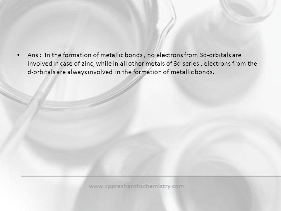 Ans : In the formation of metallic bonds , no electrons from 3d-orbitals are involved in case of zinc, while in all other metals of 3d series , electrons from the d-orbitals are always involved in the formation of metallic bonds.