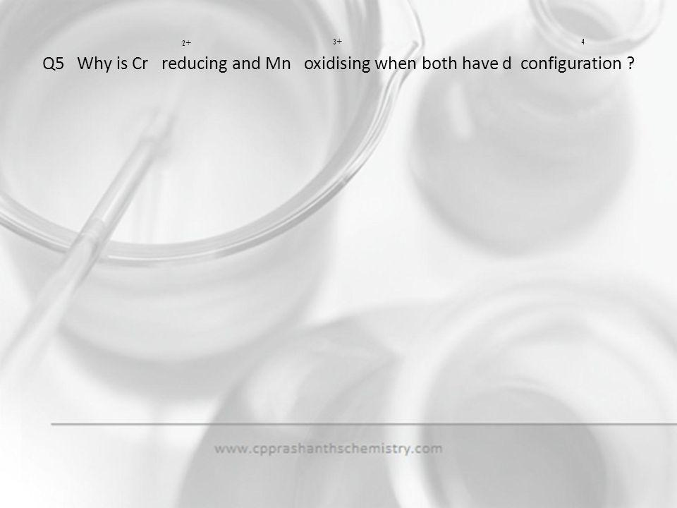 Q5 Why is Cr reducing and Mn oxidising when both have d configuration