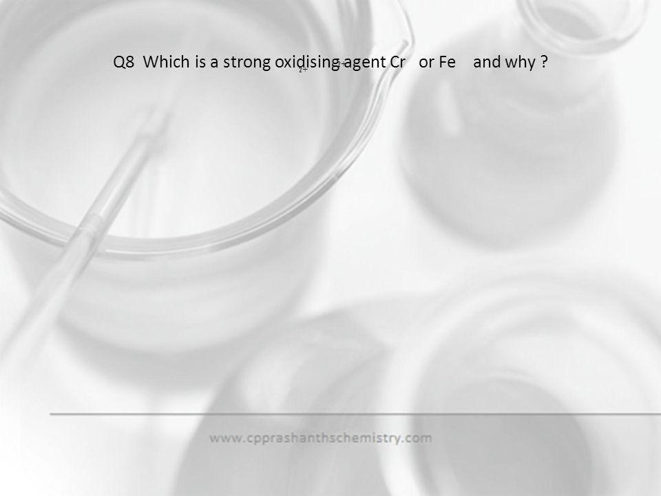 Q8 Which is a strong oxidising agent Cr or Fe and why
