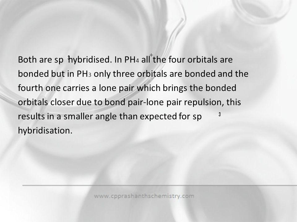 Both are sp hybridised. In PH4 all the four orbitals are