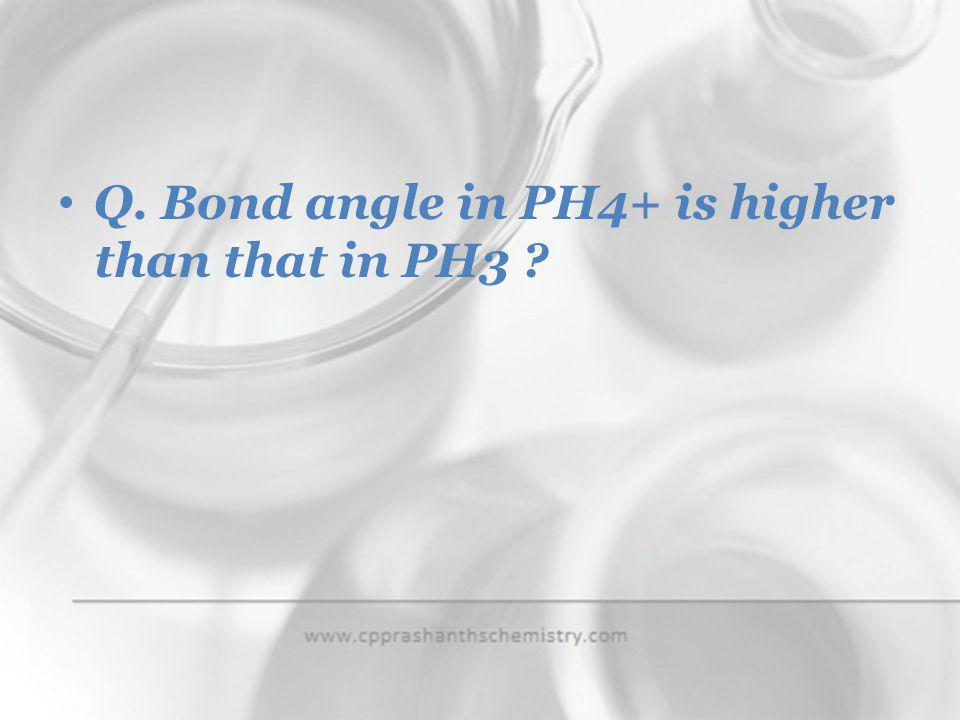 Q. Bond angle in PH4+ is higher than that in PH3