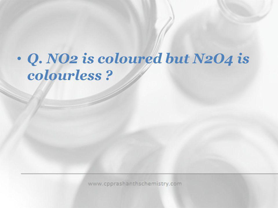Q. NO2 is coloured but N2O4 is colourless