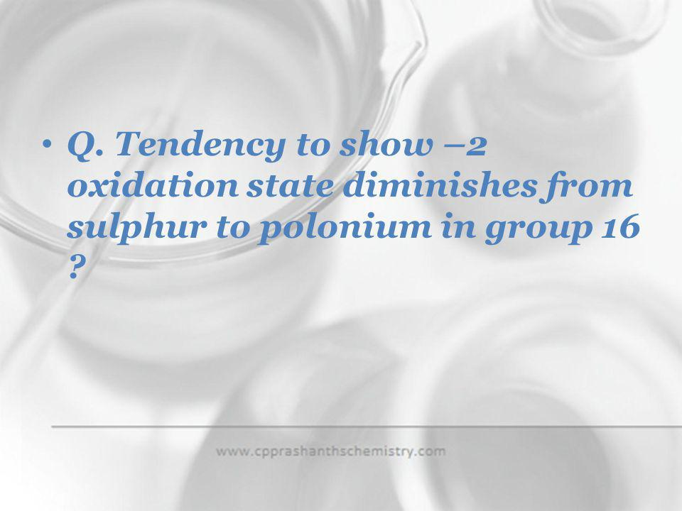 Q. Tendency to show –2 oxidation state diminishes from sulphur to polonium in group 16