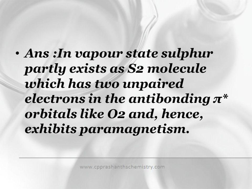 Ans :In vapour state sulphur partly exists as S2 molecule which has two unpaired electrons in the antibonding π* orbitals like O2 and, hence, exhibits paramagnetism.