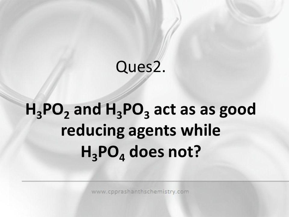 Ques2. H3PO2 and H3PO3 act as as good reducing agents while H3PO4 does not