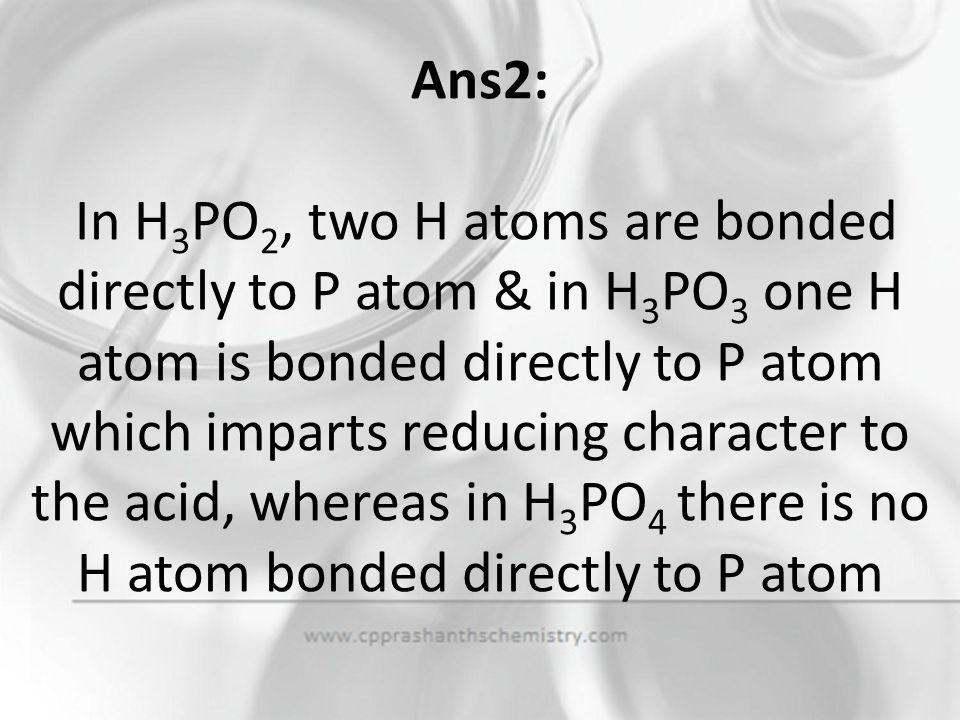 Ans2: In H3PO2, two H atoms are bonded directly to P atom & in H3PO3 one H atom is bonded directly to P atom which imparts reducing character to the acid, whereas in H3PO4 there is no H atom bonded directly to P atom