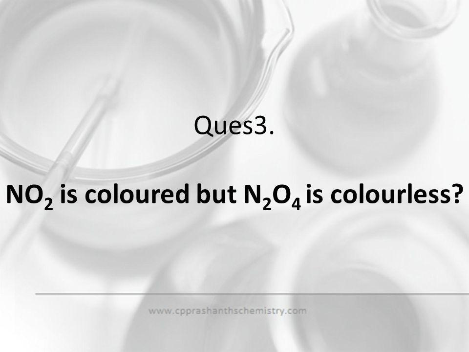Ques3. NO2 is coloured but N2O4 is colourless