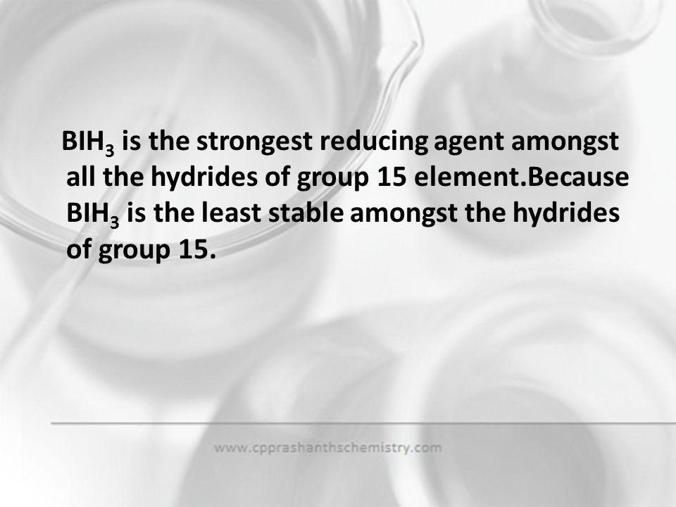 BIH3 is the strongest reducing agent amongst all the hydrides of group 15 element.Because BIH3 is the least stable amongst the hydrides of group 15.