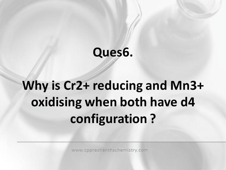 Ques6. Why is Cr2+ reducing and Mn3+ oxidising when both have d4 configuration