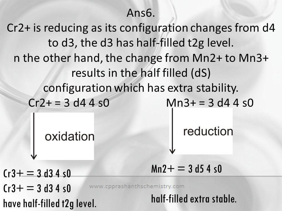 Ans6. Cr2+ is reducing as its configuration changes from d4 to d3, the d3 has half-filled t2g level. n the other hand, the change from Mn2+ to Mn3+ results in the half filled (dS) configuration which has extra stability. Cr2+ = 3 d4 4 s0 Mn3+ = 3 d4 4 s0