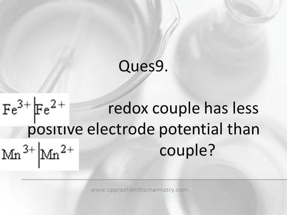 Ques9. redox couple has less positive electrode potential than couple