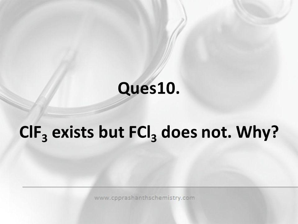 Ques10. ClF3 exists but FCl3 does not. Why