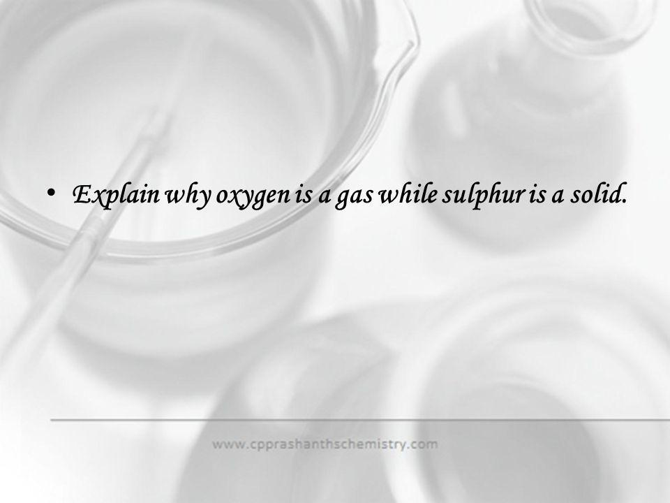Explain why oxygen is a gas while sulphur is a solid.