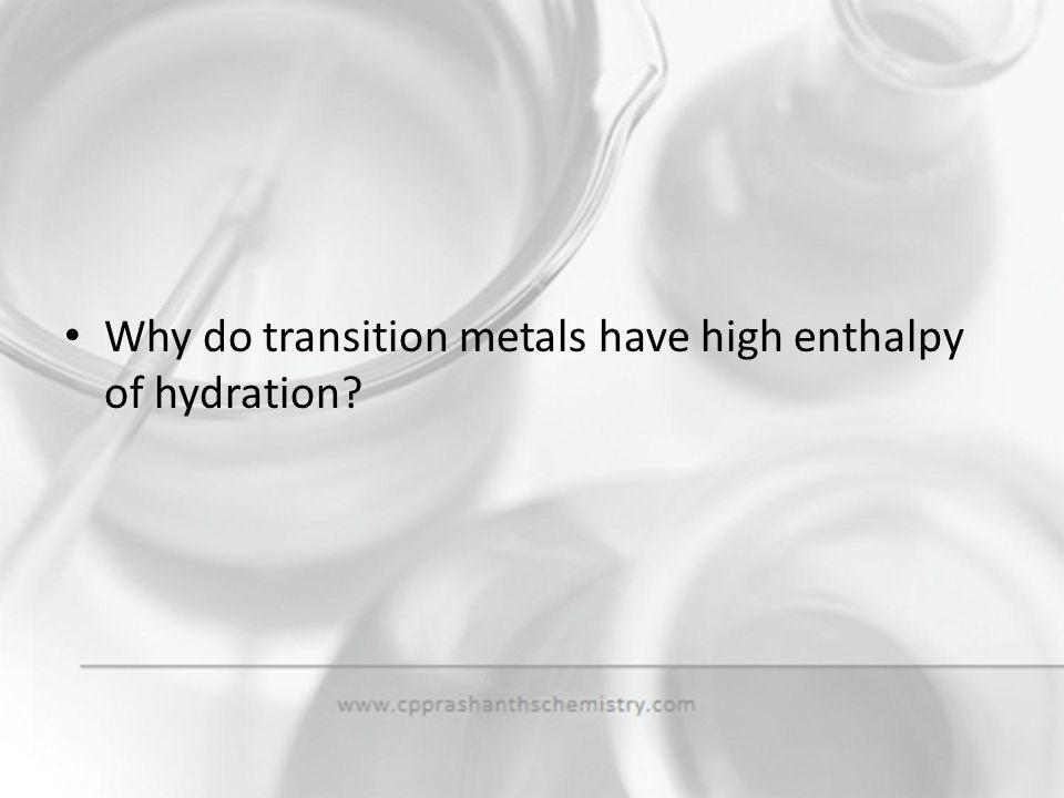 Why do transition metals have high enthalpy of hydration