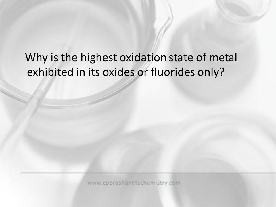 Why is the highest oxidation state of metal exhibited in its oxides or fluorides only