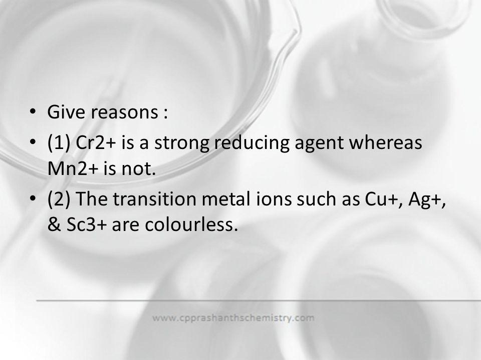 Give reasons : (1) Cr2+ is a strong reducing agent whereas Mn2+ is not.