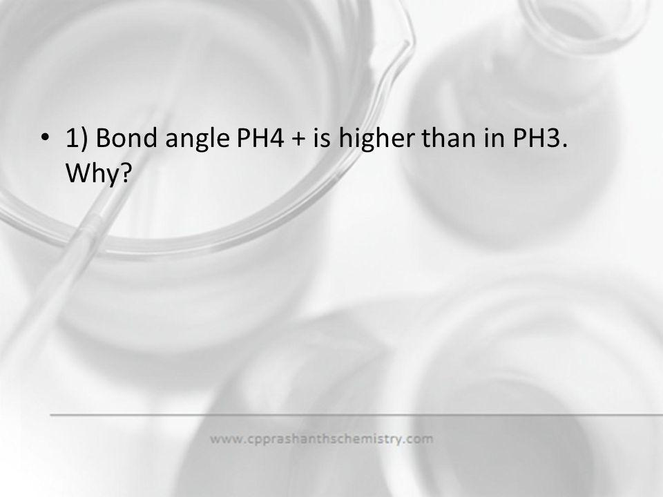 1) Bond angle PH4 + is higher than in PH3. Why