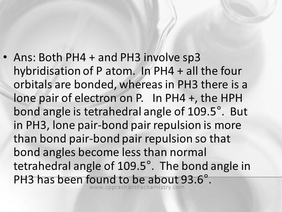 Ans: Both PH4 + and PH3 involve sp3 hybridisation of P atom